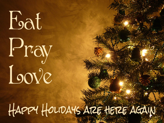 Eat Pray Love this Holiday Season